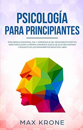 Psicología para principiantes: Inteligencia emocional, PNL y Aprendizaje del Pensamiento Positivo para fortalecer una conciencia libre, deja de reflexionar ... negativos (Psicología General nº 2)