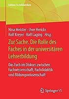 Zur Sache. Die Rolle des Faches in der universitaeren Lehrerbildung: Das Fach im Diskurs zwischen Fachwissenschaft, Fachdidaktik und Bildungswissenschaft (Edition Fachdidaktiken)