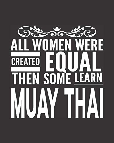 """All Women Were Created Equal Then Some Learn Muay Thai: Journal Notebook For The Martial Arts Woman Girl, Best MuayThai Gift For Kru Teacher Student - Black Cover 8""""x10"""""""