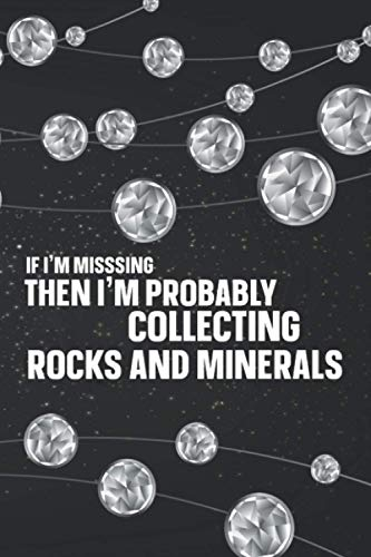 If I'm Missing Then I'm Probably Collecting Rocks And Minerals: Rock Gifts For Rock and Pebble Colle