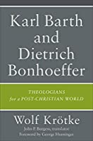 Karl Barth and Dietrich Bonhoeffer: Theologians for a Post-Christian World