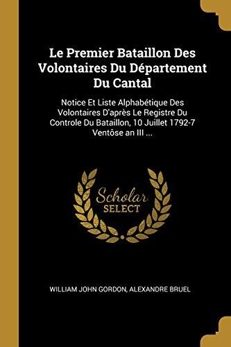 Le Premier Bataillon Des Volontaires Du Département Du Cantal: Notice Et Liste Alphabétique Des Volontaires d'Après Le Registre Du Controle Du ... 1792-7 Ventôse an III ... (French Edition)