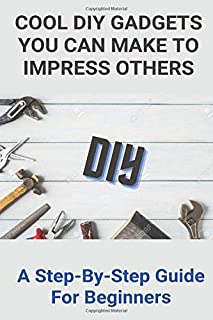 Cool DIY Gadgets You Can Make To Impress Others: A Step-By-Step Guide For Beginners: High Tech Diy