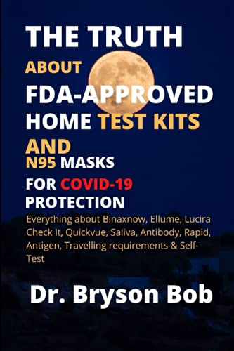 THE TRUTH ABOUT FDA-APPROVED HOME TEST KITS AND N95 MASKS FOR COVID-19 PROTECTION: Everything about Binaxnow, Ellume, Lucira Check It, Quickvue, Saliva Antibody, Rapid, Antigen & Self-Test