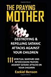 The Praying Mother: Destroying & Repelling Satanic Attacks Against Your Children: 111 Spiritual Warfare And Intercession Prayers Against Satanic Attacks On Your Children (The Praying Mother Series)