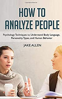 How to Analyze People: Understanding Personality Types, Body Language, and Human Psychology