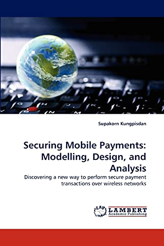 Securing Mobile Payments: Modelling, Design, and Analysis: Discovering a new way to perform secure payment transactions over wireless networks