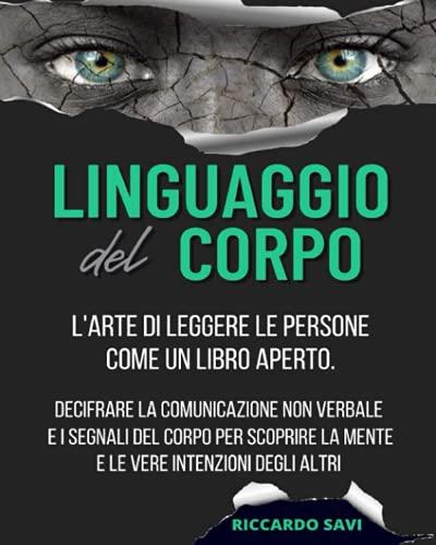 Linguaggio del Corpo: L'arte di leggere le persone come un libro aperto. Decifrare la comunicazione non verbale e i segnali del corpo per scoprire la mente e le vere intenzioni degli altri