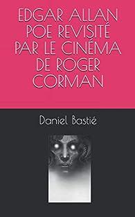 Edgar Allan Poe revisité par le cinéma de Roger Corman par Daniel Bastié