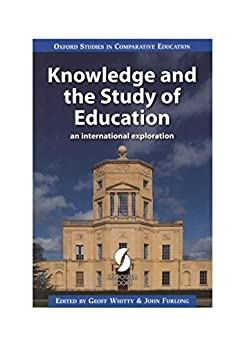 Knowledge and the Study of Education: an international exploration (Oxford Studies in Comparative Education) by [Geoff Whitty, John Furlong]