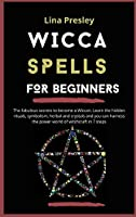 Wicca Spells for Beginners: The fabulous secrets to become a Wiccan. Learn the hidden rituals, symbolism, herbal and crystals and you can harness the power world of witchcraft in 7 steps