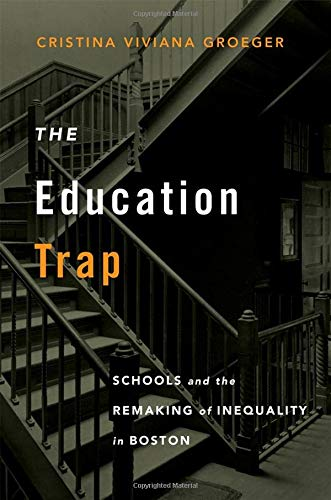 Compare Textbook Prices for The Education Trap: Schools and the Remaking of Inequality in Boston  ISBN 9780674249110 by Groeger, Cristina Viviana