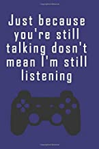 Just because you're still talking dosn't mean I'm still listening: Blank Lined Journal, Notebook, Funny video games Addictive Notebook, Ruled, Writing Book, for gamers