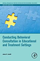 Conducting Behavioral Consultation in Educational and Treatment Settings (Critical Specialties in Treating Autism and other Behavioral Challenges)