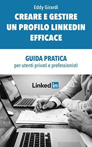 CREARE E GESTIRE UN PROFILO LINKEDIN EFFICACE: GUIDA PRATICA per utenti privati e professionisti