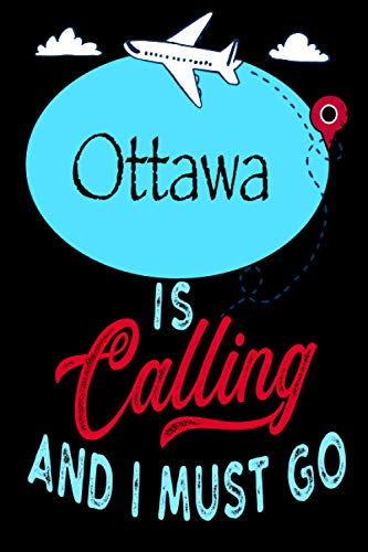 Ottawa is Calling and I Must Go: Best Journal For You or for Your Lovely Friend – Perfect Gift for Every Type of Travel Lover : Blank Lined Journal 6' x 9', 100 Pages