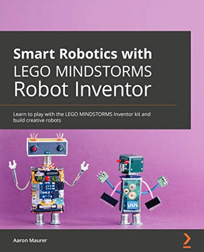 Smart Robotics with LEGO MINDSTORMS Robot Inventor: Learn to play with the LEGO MINDSTORMS Inventor kit and build creative robots (English Edition)