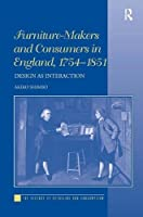 Furniture-Makers and Consumers in England, 1754–1851: Design as Interaction (The History of Retailing and Consumption)