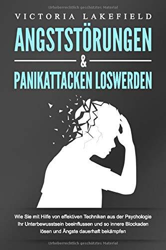ANGSTSTÖRUNGEN & PANIKATTACKEN LOSWERDEN: Wie Sie mit Hilfe von effektiven Techniken aus der Psychologie Ihr Unterbewusstsein beeinflussen und so innere Blockaden lösen und Ängste dauerhaft bekämpfen