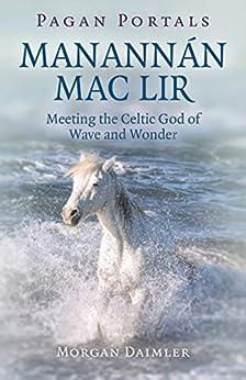 [Morgan Daimler]のPagan Portals - Manannán mac Lir: Meeting The Celtic God Of Wave And Wonder (English Edition)