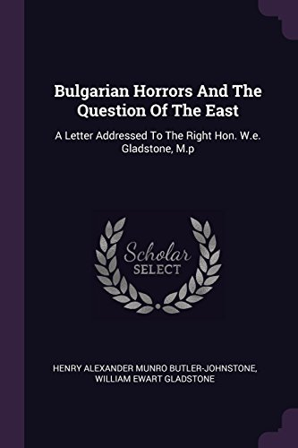 BULGARIAN HORRORS & THE QUES O: A Letter Addressed to the Right Hon. W.E. Gladstone, M.P