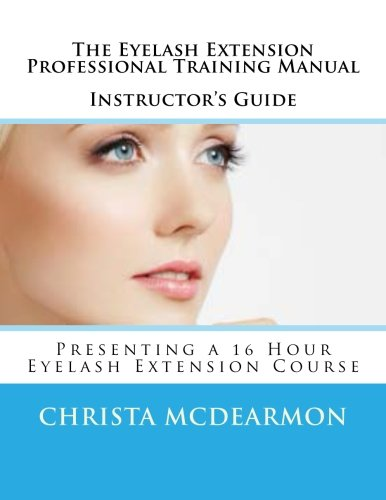 The Eyelash Extension Professional Training Manual Instructor's Guide: Presenting a 16 Hour Eyelash Extension Course