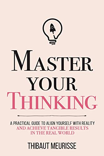 Master Your Thinking: A Practical Guide to Align Yourself with Reality  and Achieve Tangible Results in the Real World