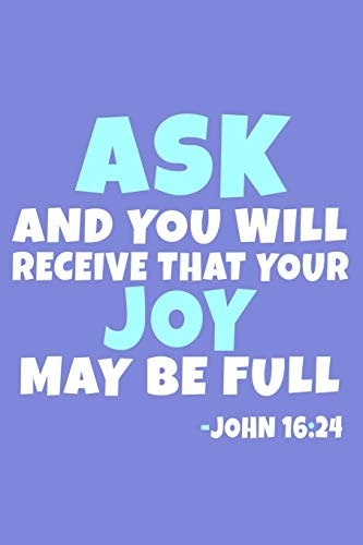 Ask And You Will Receive That Your Joy May Be Full - John 16:24: Blank Lined Journal Notebook:Inspirational Motivational Bible Quote Scripture ... 6x9 | 110 Blank  Pages | Plain White Paper | (Ask That Your Joy May Be Full)