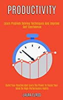 Productivity: Learn Problem Solving Techniques and Improve Self Confidence (Build Your Routine and Learn the Power to Focus Your Mind on High-Performance Habits)