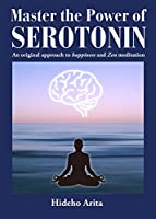 Master the Power of Serotonin: An Original Approach to Happiness and Zen Meditation
