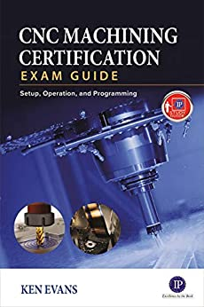 CNC Machining Certification Exam Guide: Setup, Operation, and Programming by [Ken Evans]