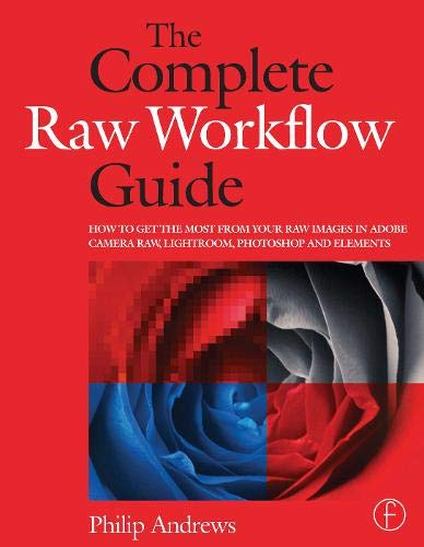 Complete Raw Workflow Guide: The to Get the Most from Your Raw Images in Adobe Camera Raw, Lightroom, and: How to Get the Most from Your Raw Images in ... Raw, Lightroom, Photoshop, and Elements