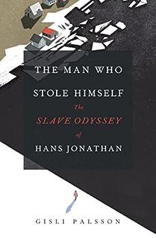 The Man Who Stole Himself: The Slave Odyssey of Hans Jonathan by [Gisli Palsson]