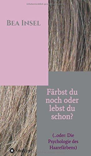 Färbst du noch oder lebst du schon?: (... oder: Die Psychologie des Haarefärbens)