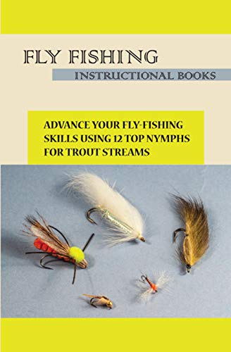 Fly Fishing Instructional Books- Advance Your Fly-fishing Skills Using 12 Top Nymphs For Trout Streams: Fly Fishing Instructional Books (English Edition)