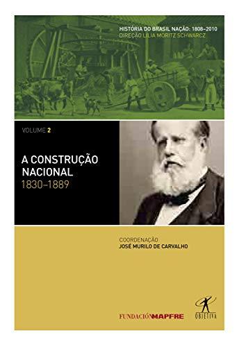 A construção nacional: 1830-1889 (Coleção História do Brasil Nação Livro 2)