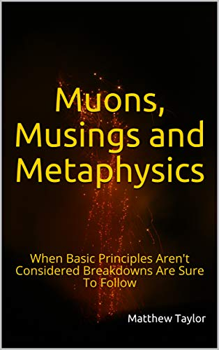 Muons, Musings and Metaphysics: When Basic Principles Aren't Considered Breakdowns Are Sure To Follow (English Edition)