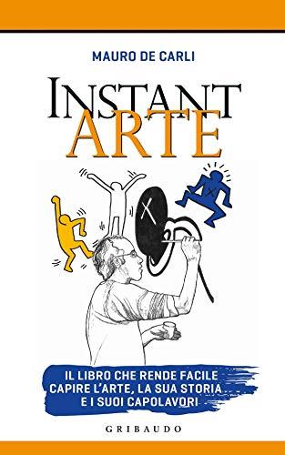 Instant arte. Il libro che rende facile capire l'arte, la sua storia e i suoi capolavori