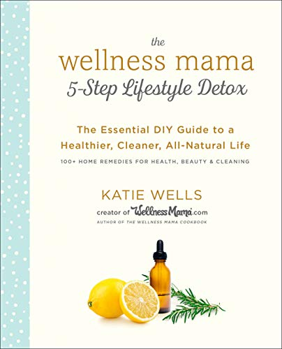 The Wellness Mama 5-Step Lifestyle Detox: The Essential DIY Guide to a Healthier, Cleaner, All-Natural Life