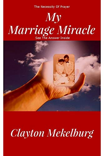Book: My Marriage Miracle - The Necessity of prayer by Clayton Mekelburg