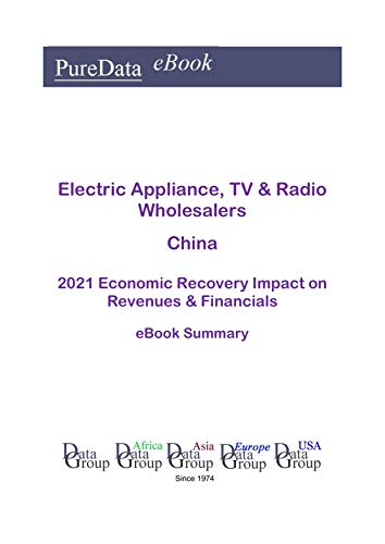 Electric Appliance, TV & Radio Wholesalers China Summary: 2021 Economic Recovery Impact on Revenues & Financials (English Edition)