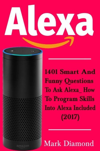 Alexa: 1401 Smart and Funny Questions to Ask Alexa_ How to Program Skills into Alexa are Included (2017)
