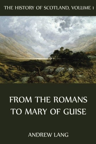 The History Of Scotland: Volume 1: From The Romans to Mary of Guise