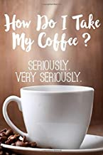 How Do I Take My Coffee? Seriously Very Seriously.: Funny office journal notebook coffee lovers gift