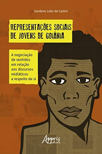Representações sociais de jovens de Goiânia:: a negociação de sentidos em relação aos discursos midiáticos a respeito de si (Portuguese Edition)
