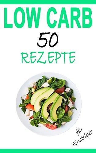 Low Carb für Einsteiger: 50 leckere Rezepte - Das Kochbuch zum Abnehmen (Low Carb Bücher, Band 1)
