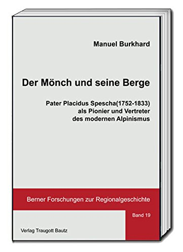 Der Mönch und seine Berge.: Pater Placidus Spescha (1752-1833) als Pionier und Vertreter des modernen Alpinismus. (Berner Forschungen zur Regionalgeschichte 19) (German Edition)