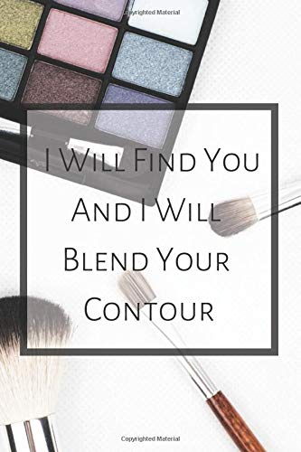 I Will Find You And I Will Blend Your Contour: Makeup Organizer Notebook Bullet Journal Diary ( Make Up Junkies Must-Have )( 110 Pages Grid Paper 6 x 9 ) (Beauty Quotes Notebooks)