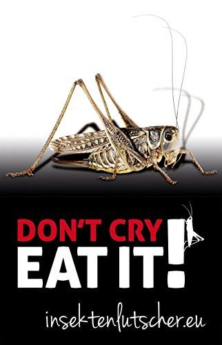 Don't cry. Eat it!: Das Insekten Kochbuch
