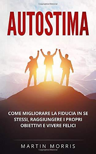 Autostima: Una guida pratica per migliorare la fiducia in se stessi, raggiungere i propri obiettivi e vivere felici